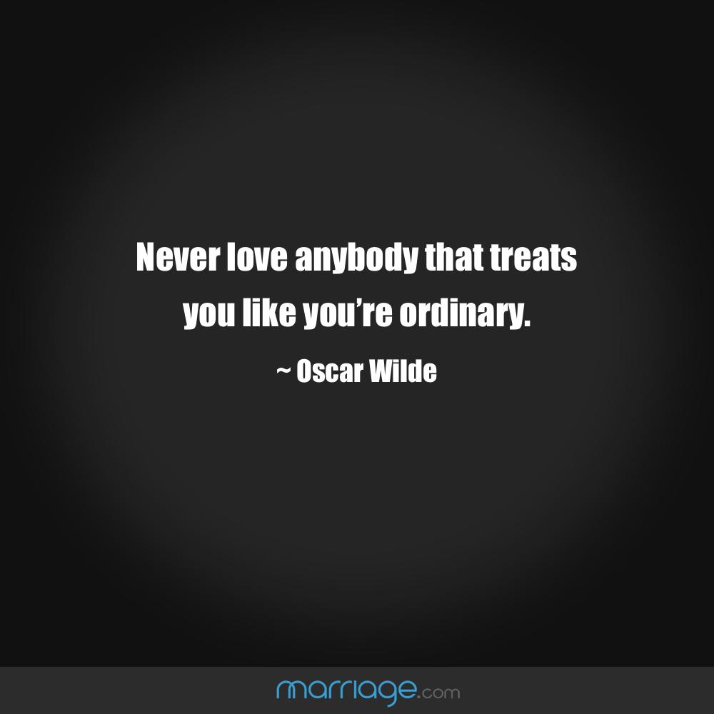 Never love anybody that treats you like you're ordinary.  ~ Oscar Wilde