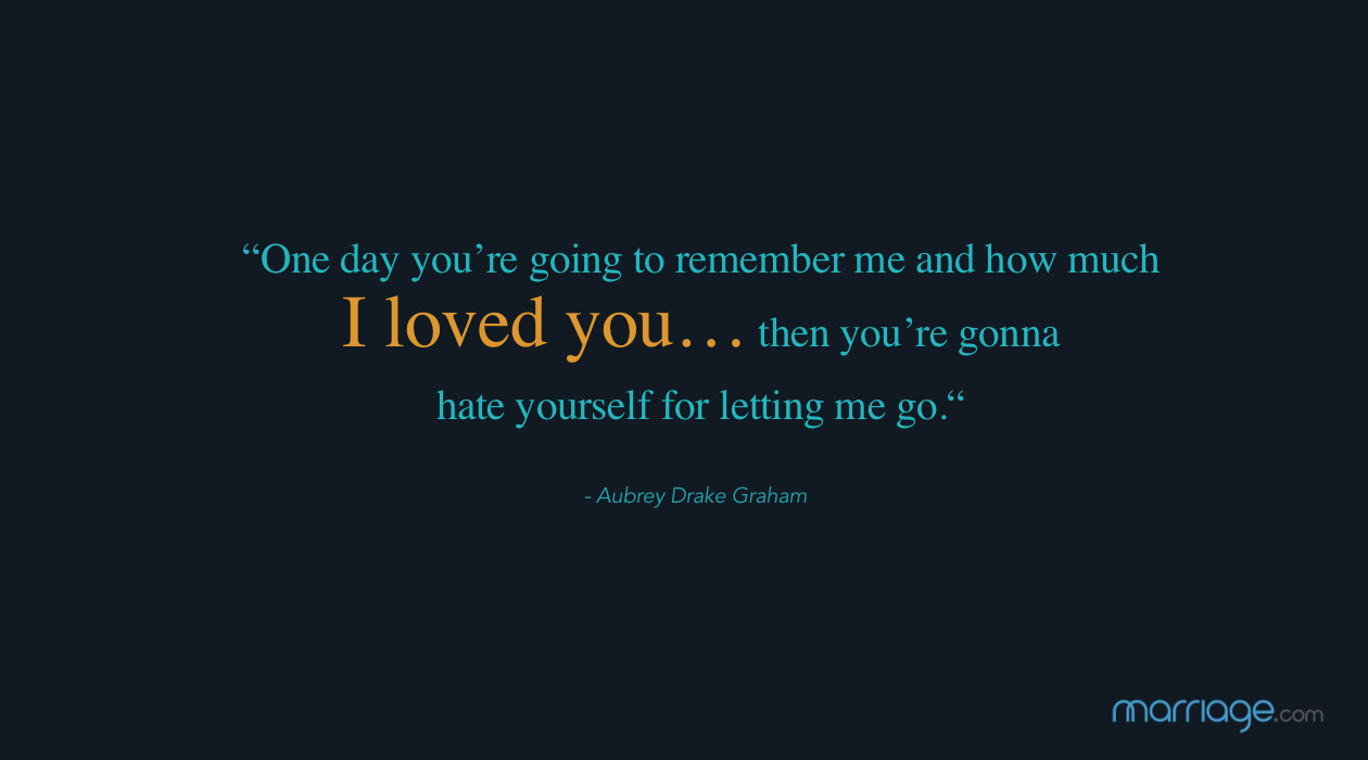 """One day you're going to remember me and how much I loved you… then you're gonna hate yourself for letting me go."" - Aubrey Drake Graham"