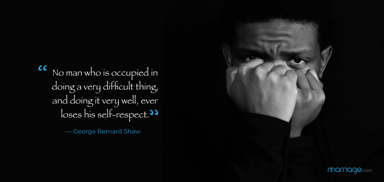 """No man who is occupied in doing a very difficult thing, and doing it very well, ever loses his self-respect.""  ― George Bernard Shaw"