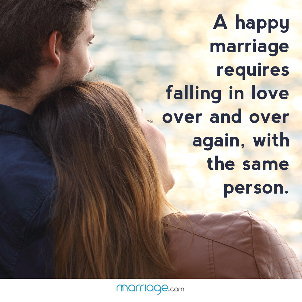 A happy marriage requires falling in love over and over again, with the same person.