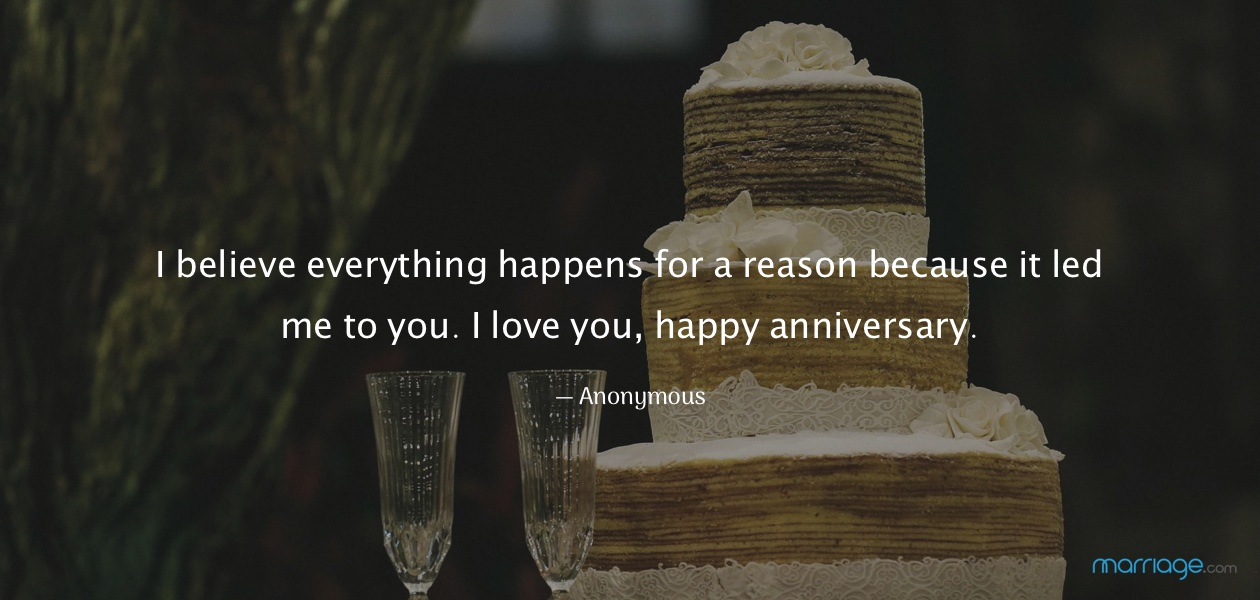 I believe everything happens for a reason because it led me to you. I love you, happy anniversary.  — Anonymous