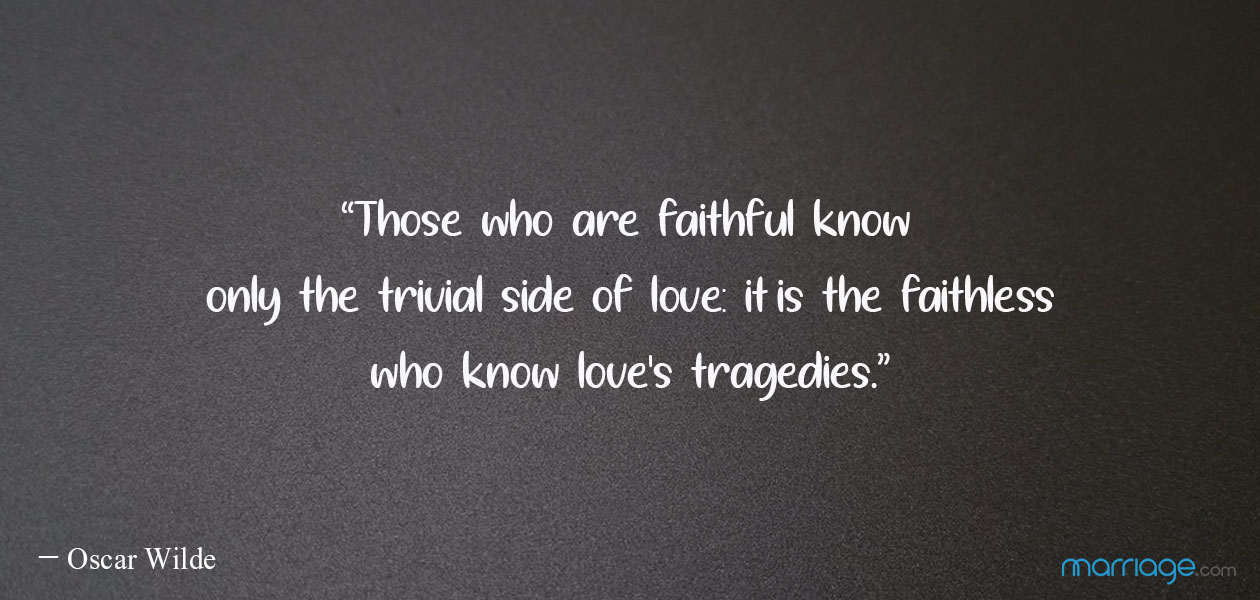 """Those who are faithful know only the trivial side of love: it is the faithless who know love\'s tragedies.""  ― Oscar Wilde"
