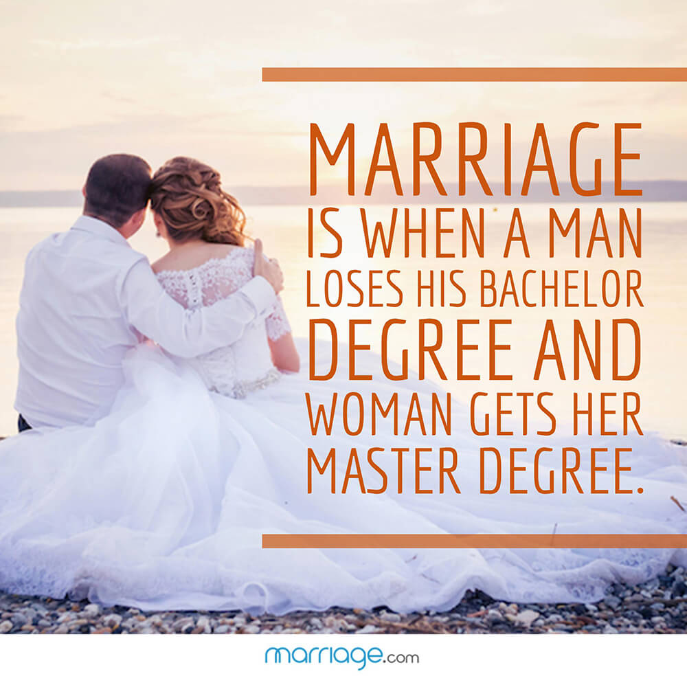 Marriage is when a man loses his bachelor degree and woman gets her master degree.