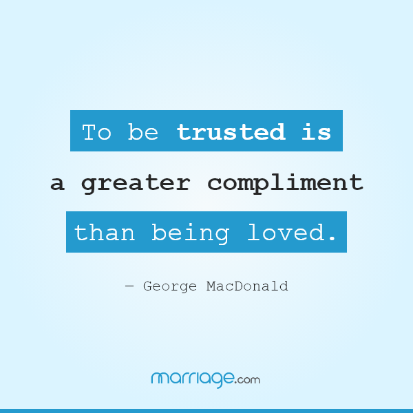 To be trusted is a greater compliment than being loved. ― George MacDonald