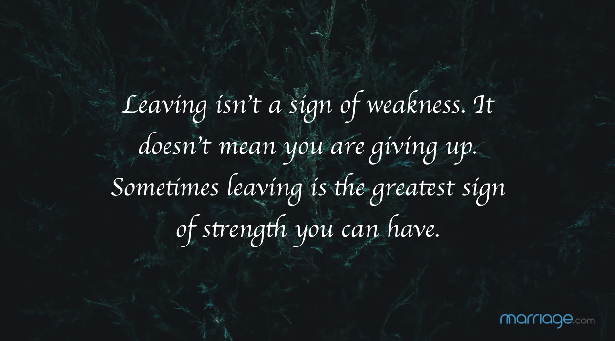 Leaving isn't a sign of weakness. It doesn't mean you are giving up. Sometimes leaving is the greatest sign of strength you can have.