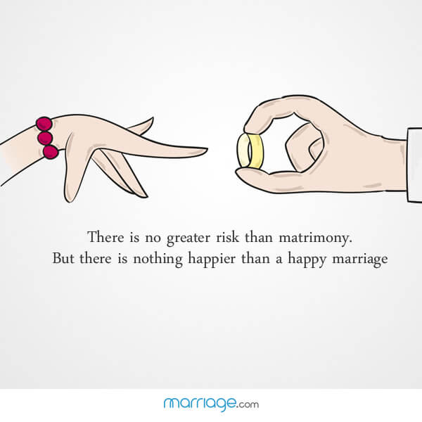 There is no greater risk than matrimony. But there is nothing happier than a happy marriage