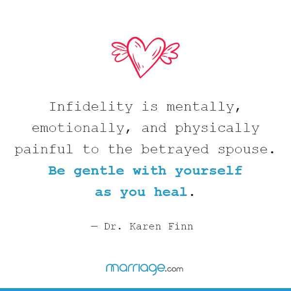 Infidelity is mentally, emotionally, and physically painful to the betrayed spouse. Be gentle with yourself as you heal. — Dr. Karen Finn