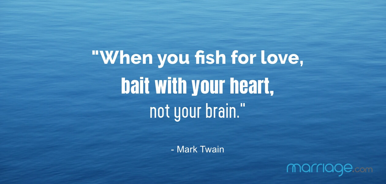 """When you fish for love, bait with your heart, not your brain.\"" - Mark Twain"