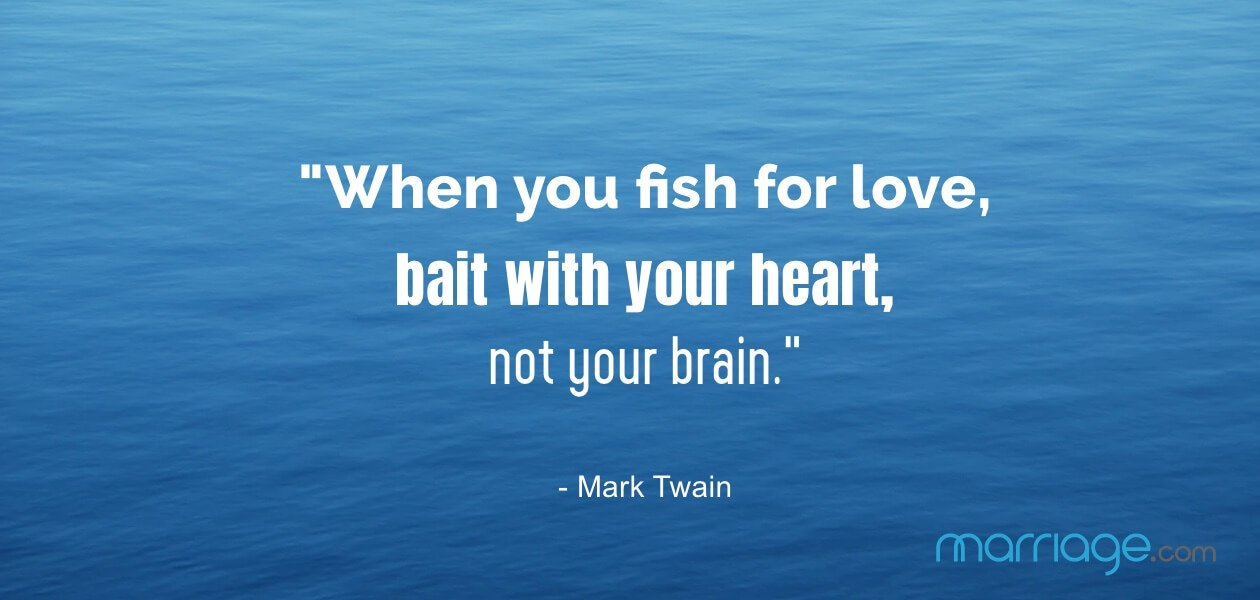 """When you fish for love, bait with your heart, not your brain."" - Mark Twain"