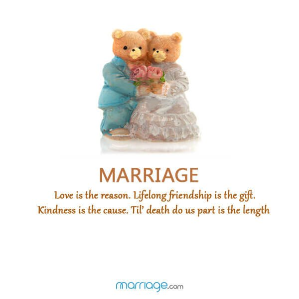 Marriage Love is the reason. Lifelong friendship is the gift. Kindness is the cause. Til' death do us part is the length!