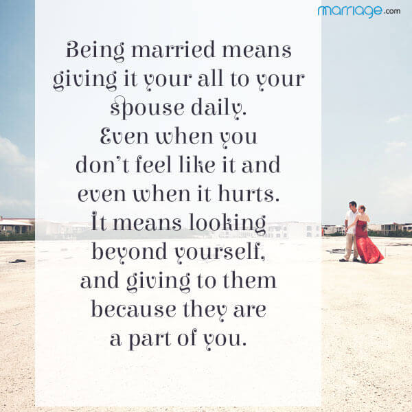 Being married means giving it your all to your spouse daily.  Even when you don't feel like it and even when it hurts.  It means looking beyond yourself, and giving to them because they are a part of you.