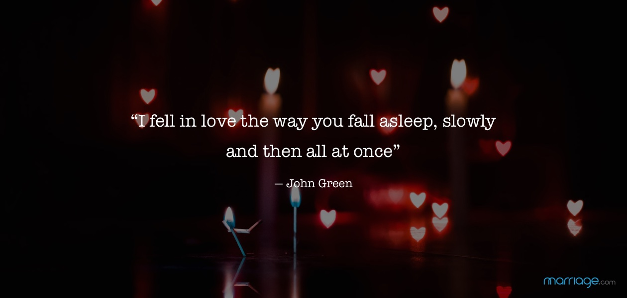 """I fell in love the way you fall asleep, slowly and then all at once"". — John Green"