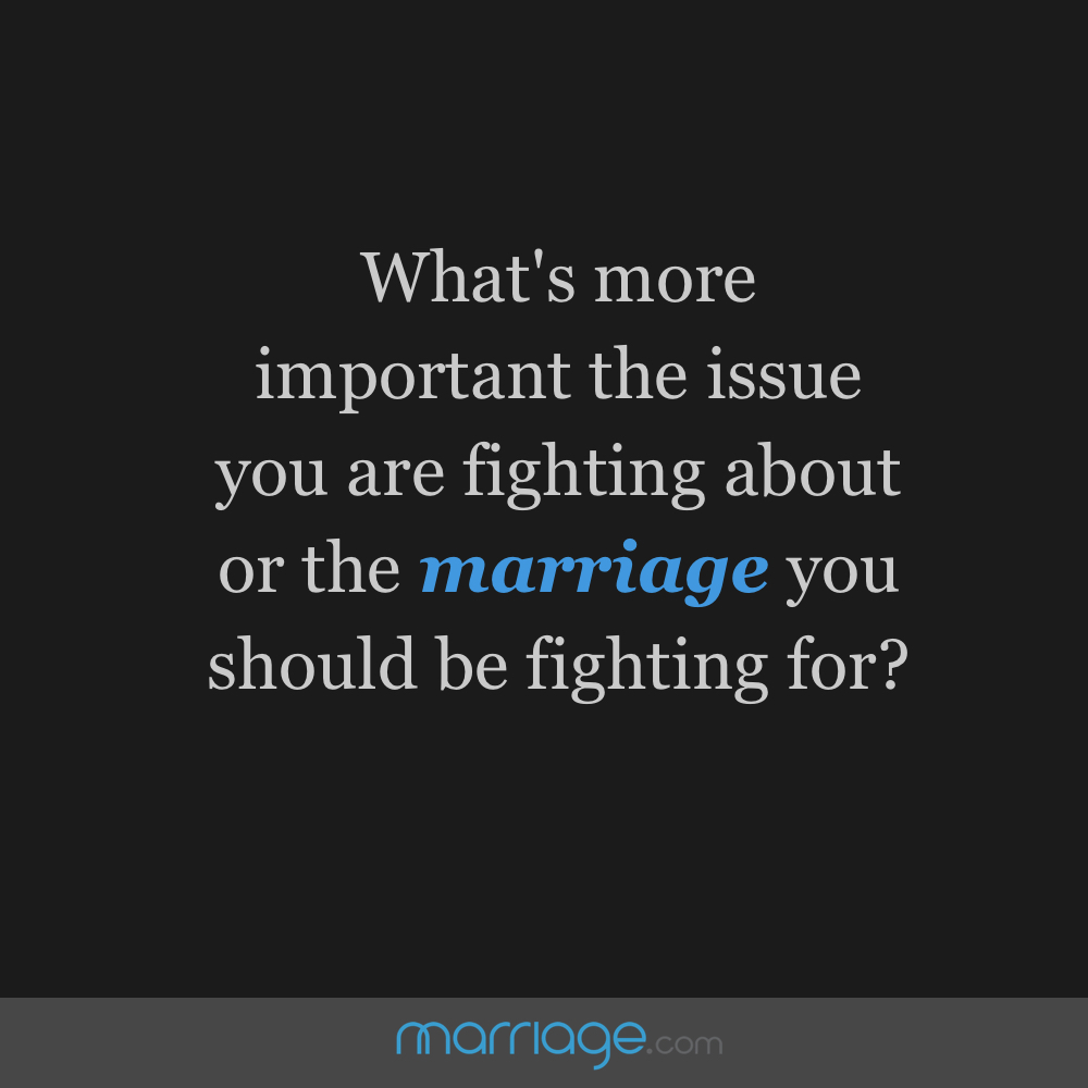 What's more important the issue you are fighting about or the marriage you should be fighting for?