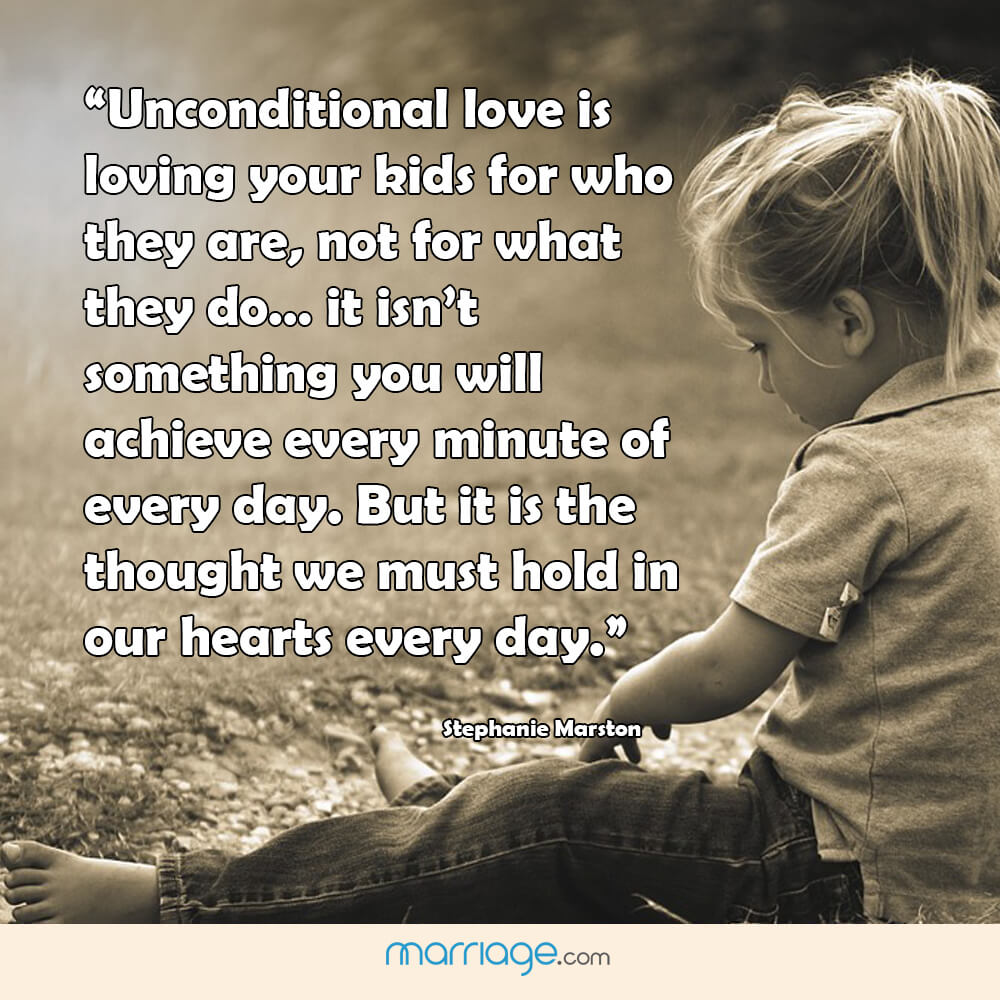 """Unconditional love is loving your kids for who they are, not for what they do ... it isn't something you will achieve every minute of every day. But it is the thought .""  - stephanie marston"