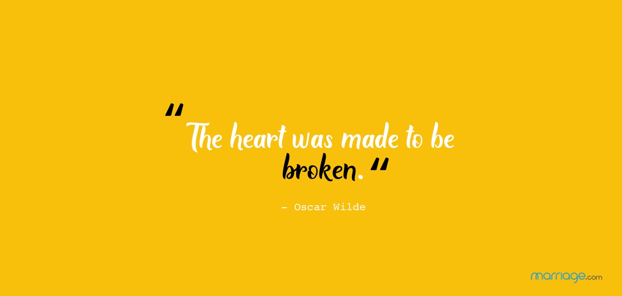 The heart was made to be broken.- Oscar Wilde