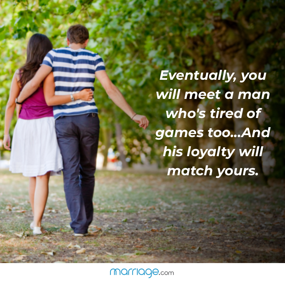 Eventually, you will meet a man who's tired of games too...And his loyalty will match yours.