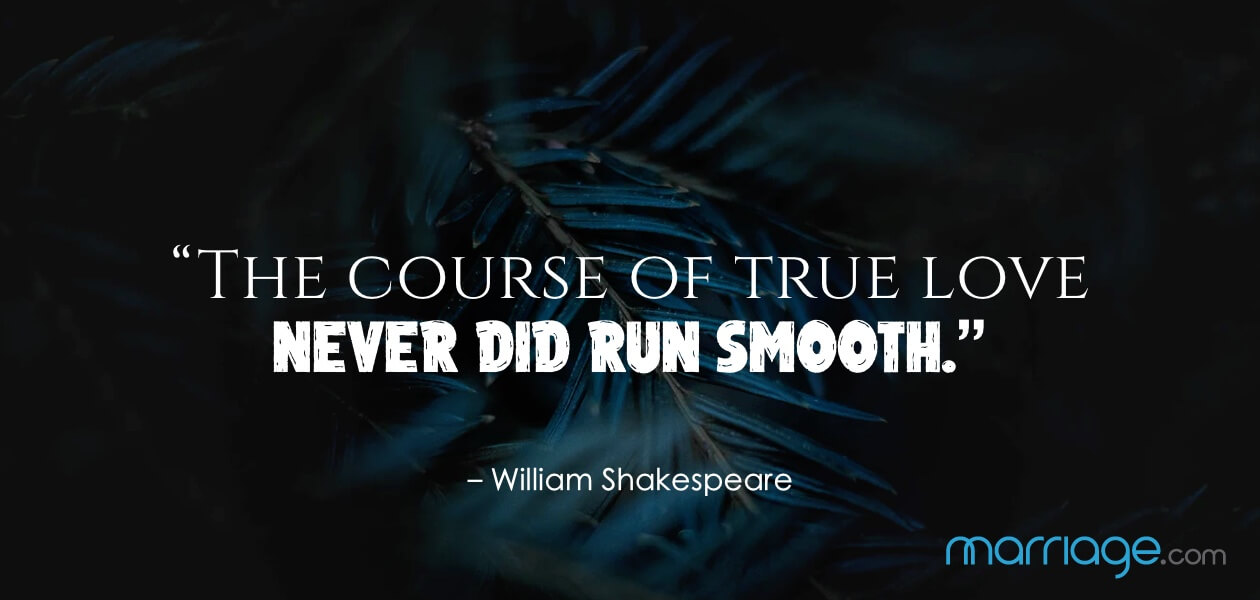 """The course of true love never did run smooth."" – William Shakespeare"