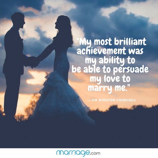 """My most brilliant achievement was my ability to be able to persuade my love to marry me.\""  — Sir Winston Churchill"
