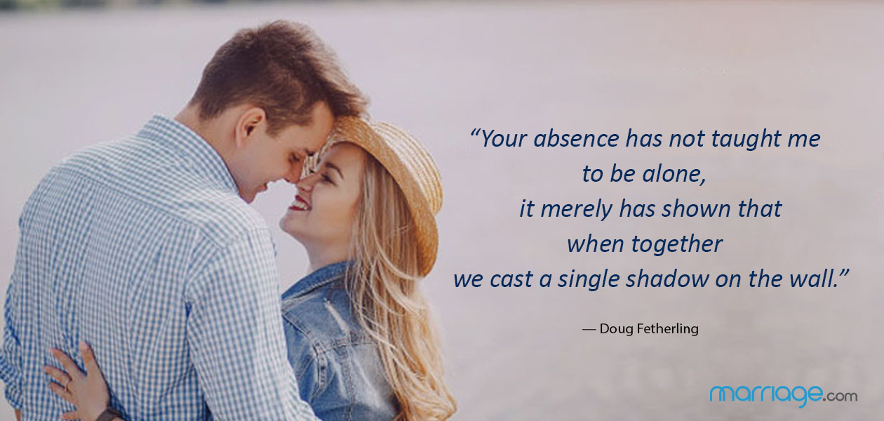 """""""Your absence has not taught me to be alone, it merely has shown that when together we cast a single shadow on the wall."""" — Doug Fetherling"""