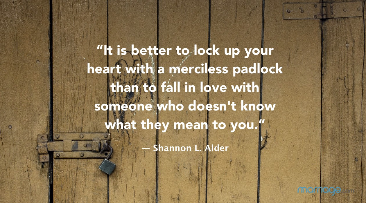 """It is better to lock up your heart with a merciless padlock than to fall in love with someone who doesn't know what they mean to you."" ― Shannon L. Alder"