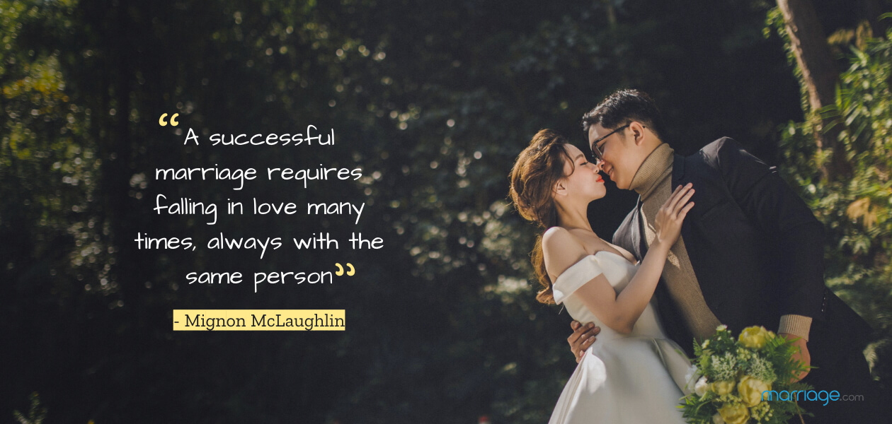 """A successful marriage requires falling in love many times, always with the same person.""- Mignon McLaughlin"