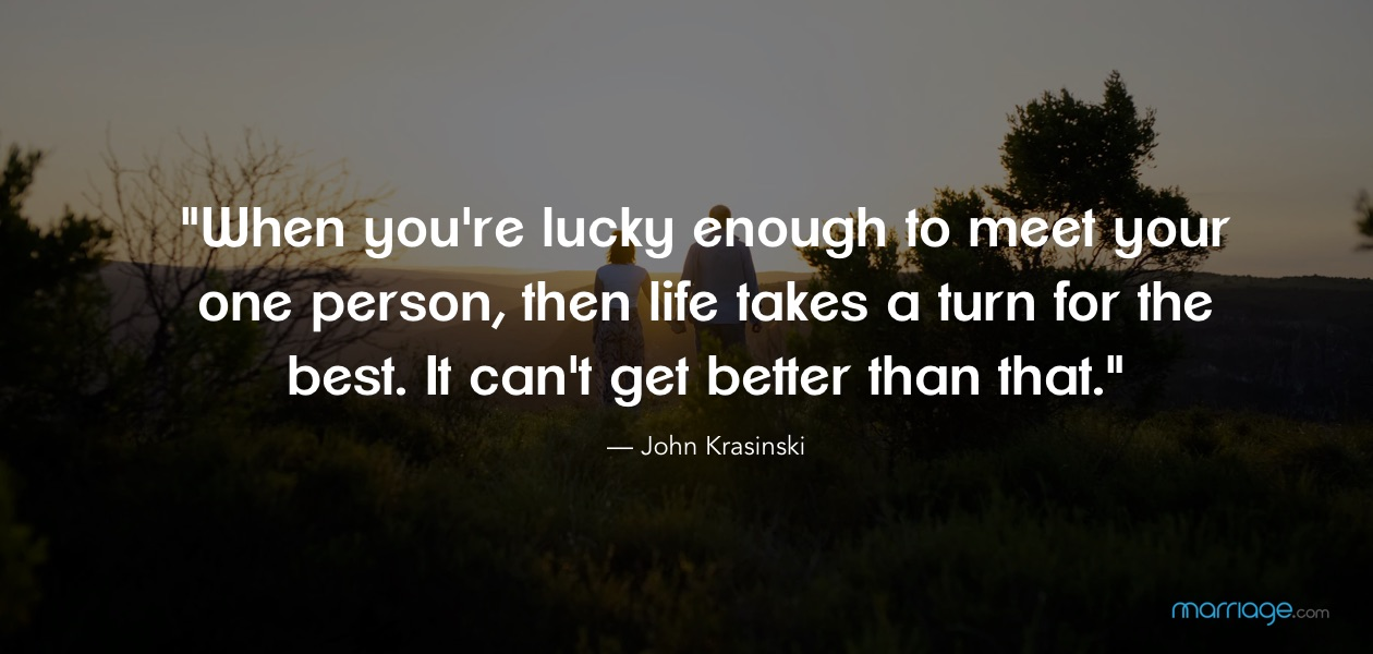 ""\""""When you're lucky enough to meet your one person, then life takes a turn for the best. It can't get better than that."""" — John Krasinski""1260|600|?|en|2|150f9b7920337392144b431895c01328|False|UNLIKELY|0.2868368625640869
