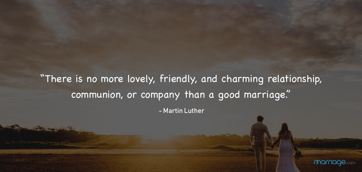 """There is no more lovely, friendly, and charming relationship, communion, or company than a good marriage."" - Martin Luther"