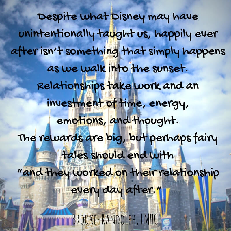 "Despite what Disney may have unintentionally taught us, happily ever after isn't something that simply happens as we walk into the sunset. Relationships take work and an investment of time, energy, emotions, and thought. The rewards are big, but perhaps fairy tales should end with ""and they worked on their relationship every day after."" BROOKE-RANDOLPH,LMHC"