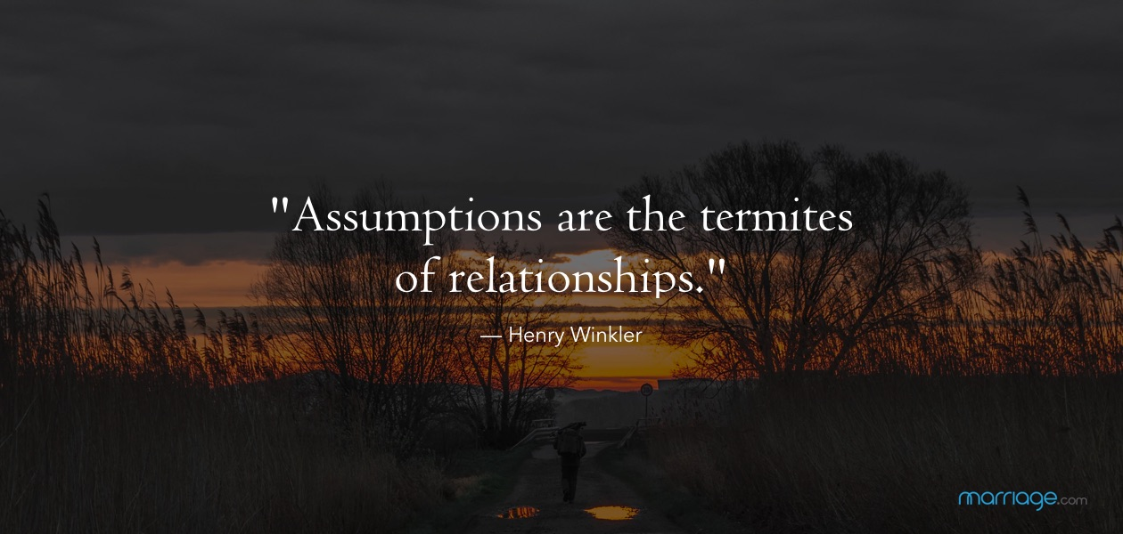 """Assumptions are the termites of relationships."" — Henry Winkler"