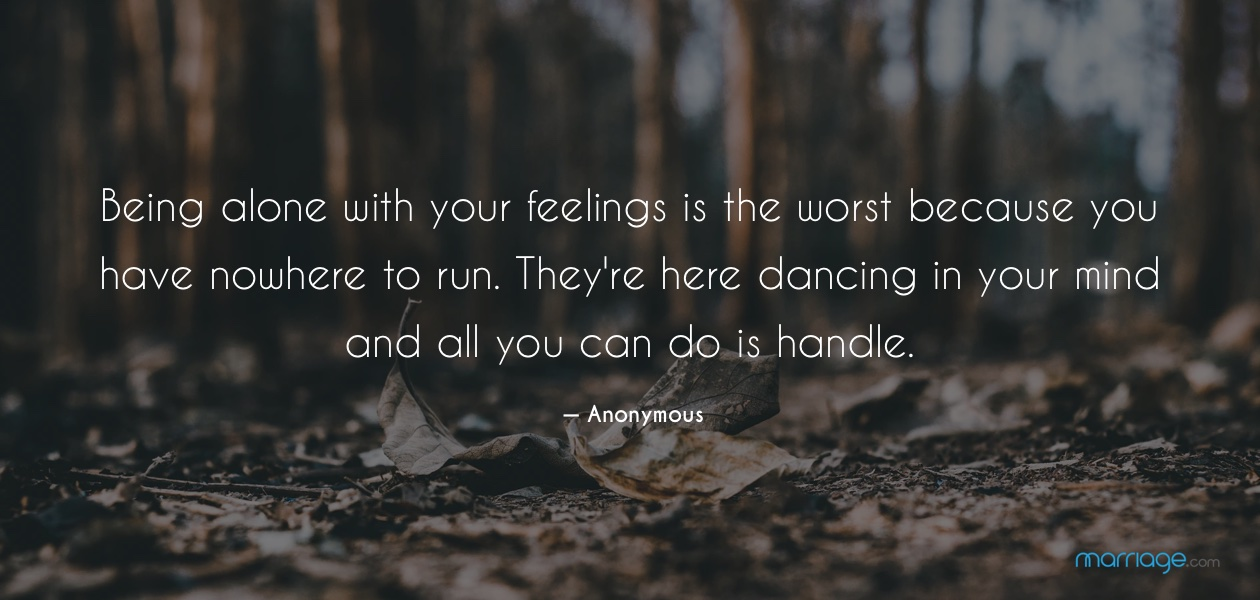 Being alone with your feelings is the worst because you have nowhere to run. They\'re here dancing in your mind and all you can do is handle. — Anonymous