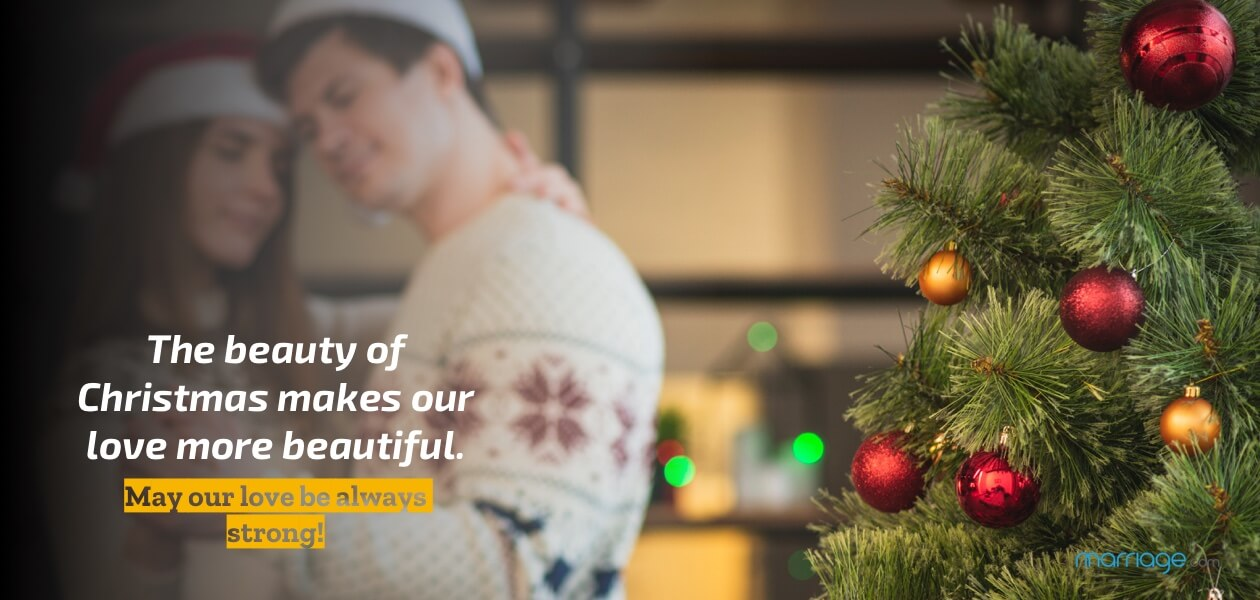The beauty of Christmas makes our love more beautiful. May our love be always strong!