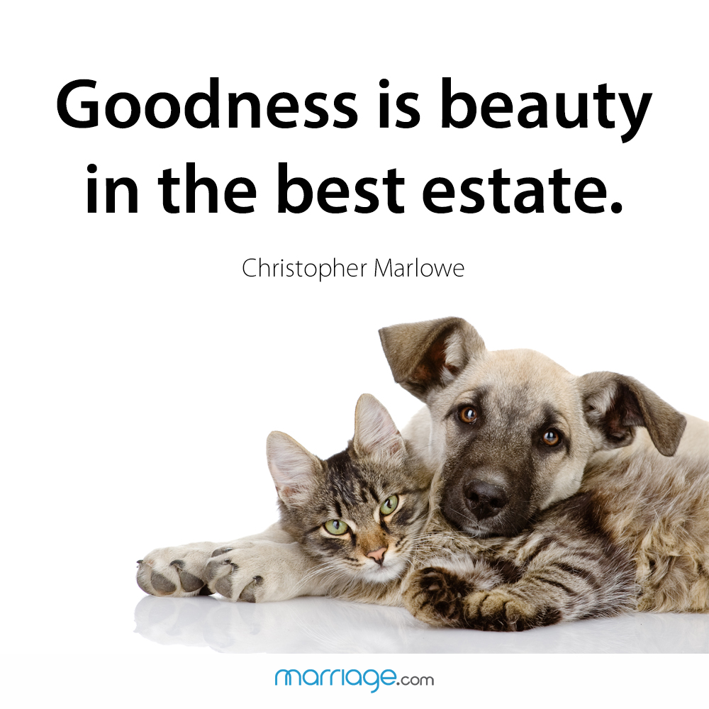 Goodness is beauty in the best estate. Christopher Marlowe