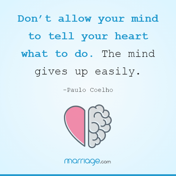 Don't allow your mind to tell your heart what to do. The mind gives up easily. – Paulo Coelho