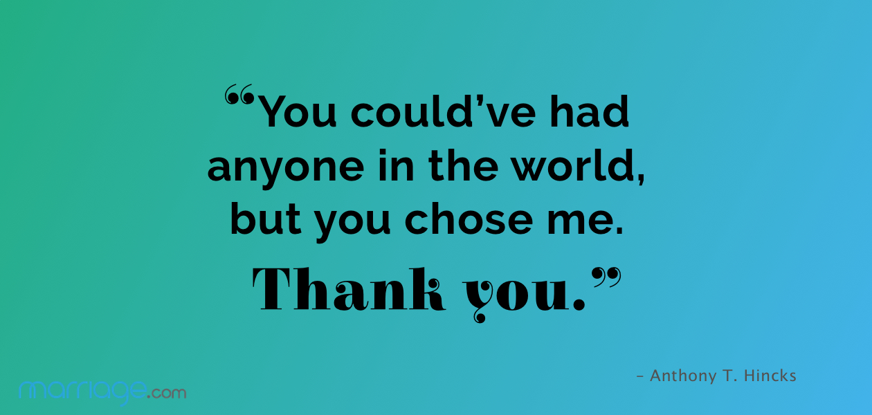 """You could've had anyone in the world, but you chose me. Thank you."" – Anthony T. Hincks"