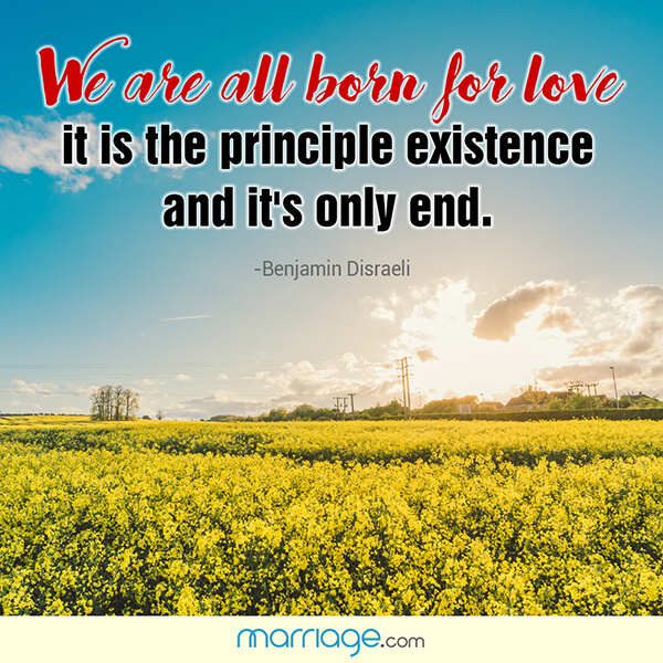 We are all born for love it is the principle existence and it's only end. - Benjamin Disraeli