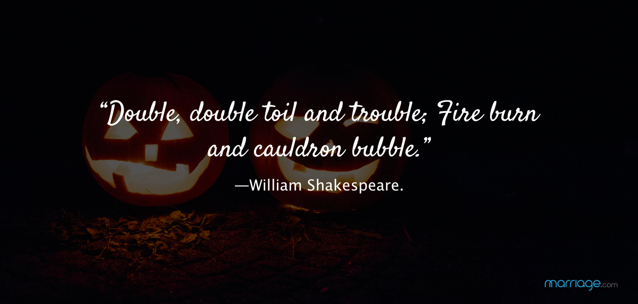 """Double, double toil and trouble; Fire burn and cauldron bubble.—William Shakespeare."
