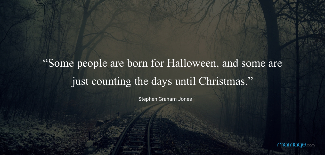 """Same people are born for halloween, and some are just counting the days until christmas.\"" - Stephen Graham Jones"