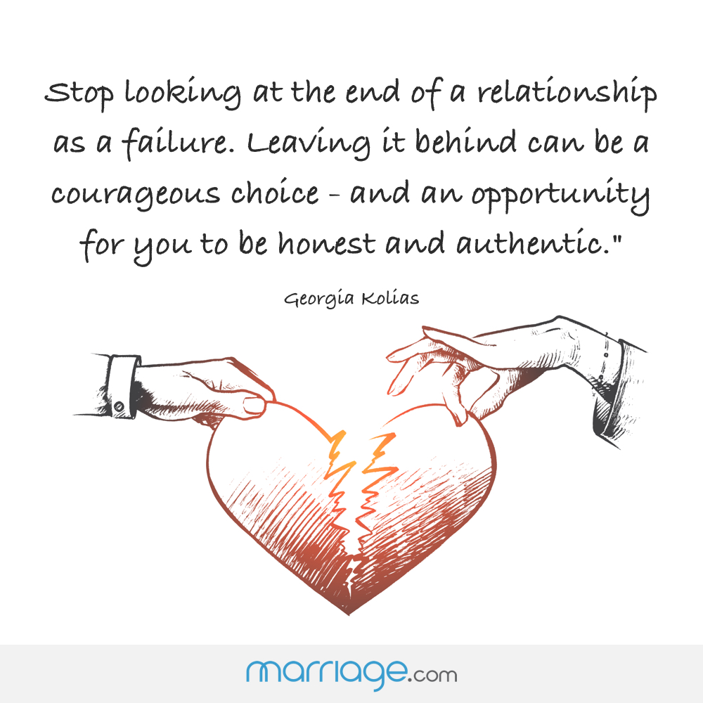 """Stop looking at the end of a relationship as a failure. Leaving it behind can be a courageous choice -- and an opportunity for you to be honest and authentic."" -- Georgia Kolias"