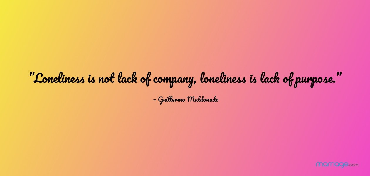"""Loneliness is not lack of company, loneliness is lack of purpose."" – Guillermo Maldonado"