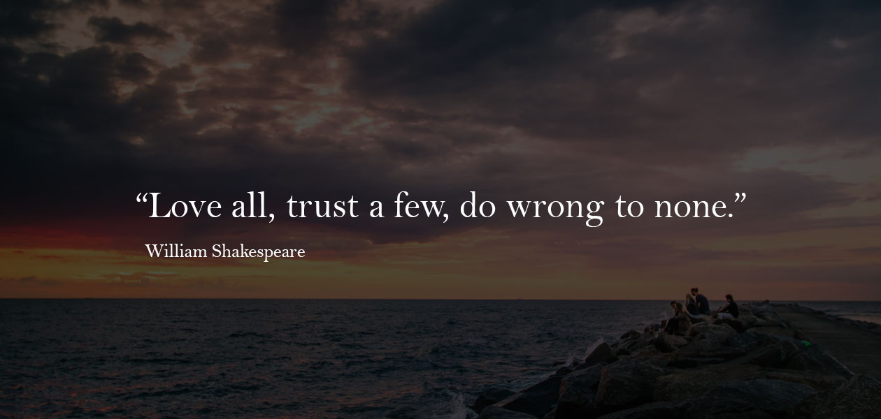 """Love all, trust a few, do wrong to none.""  ―William Shakespeare"