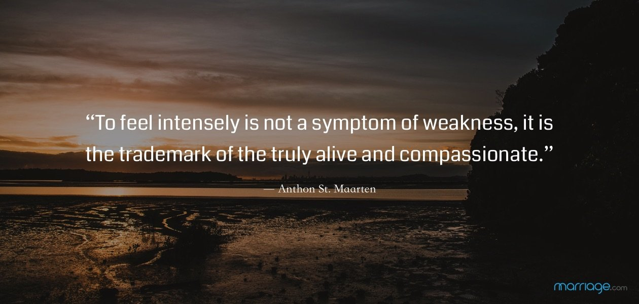 """To feel intensely is not a symptom of weakness, it is the trademark of the truly alive and compassionate."" ― Anthon St. Maarten"