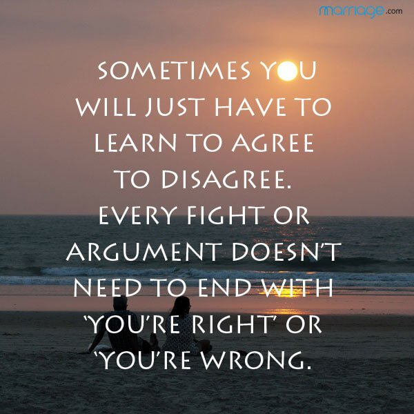 Sometimes you will just have to learn to agree to disagree. Every fight or argument doesn't need to end with 'you're right' or 'you're wrong.