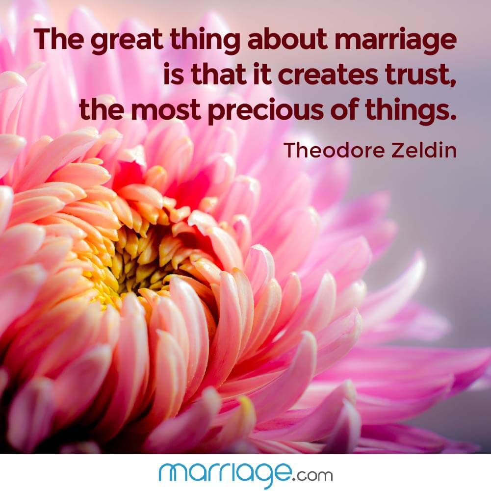 The great thing about marriage is that it creates trust, the most precious of things. Theodore Zeldin
