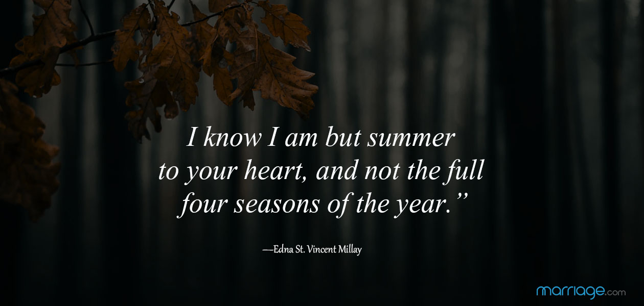 """I know I am but summer to your heart, and not the full four seasons of the year."" ― Edna St. Vincent Millay"