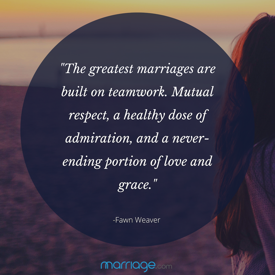 """The greatest marriages are built on teamwork. Mutual respect, a healthy dose of admiration, and a never-ending portion of love and grace.\"" - Fawn Weaver"