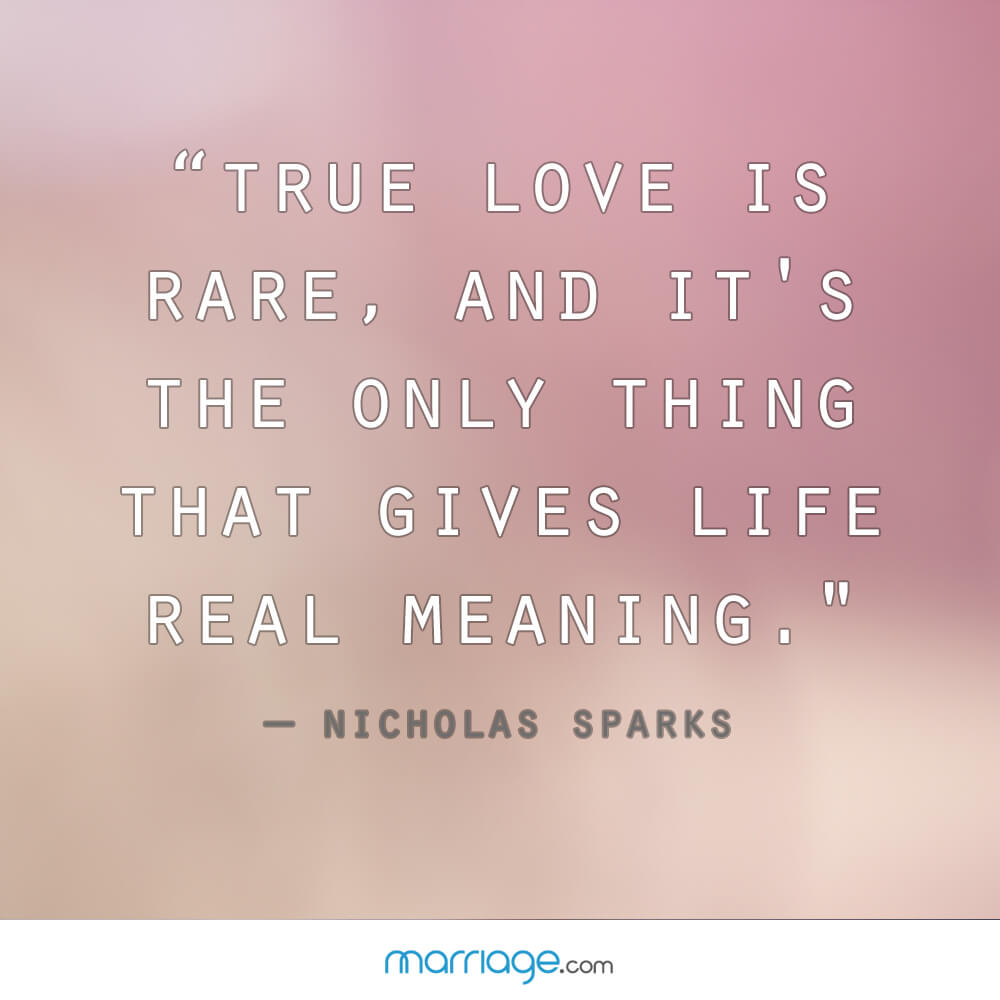 """ True love is rare, and it's the only thing that gives life real meaning."" - Nicholas Sparks"