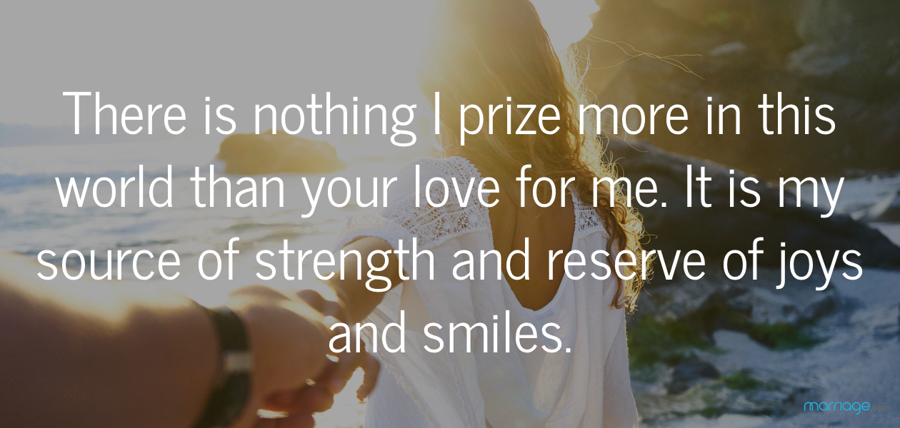 There is nothing I prize more in this world than your love for me. It is my source of strength and reserve of joys and smiles.