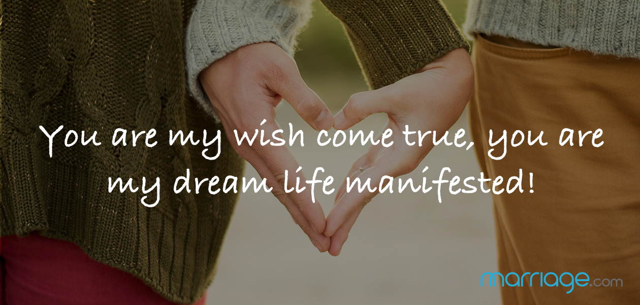 You are my wish come true, you are my dream life manifested!