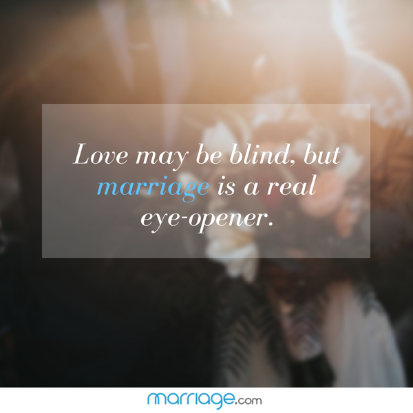 Love may be blind, but marriage is a real eye-opener.