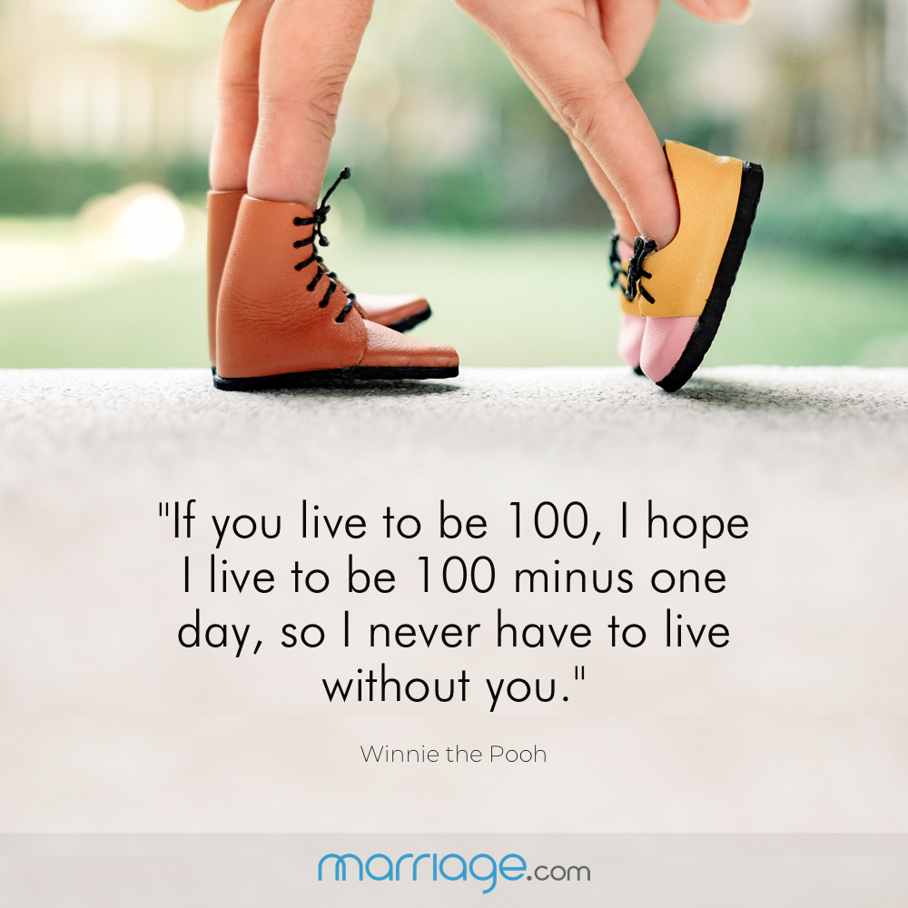 """If you live to be 100, I hope I live to be 100 minus one day, so I never have to live without you.\"" ― Winnie the Pooh"